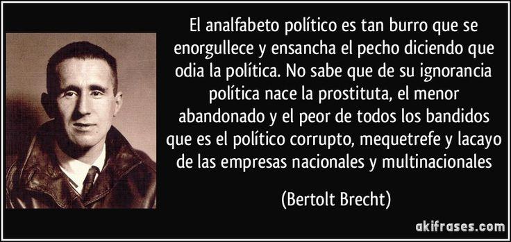El analfabeto político es tan burro que se enorgullece y ensancha el pecho diciendo que odia la política. No sabe que de su ignorancia política nace la prostituta, el menor abandonado y el peor de todos los bandidos que es el político corrupto, mequetrefe y lacayo de las empresas nacionales y multinacionales (Bertolt Brecht)