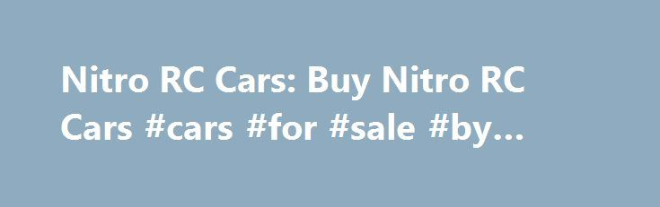 Nitro RC Cars: Buy Nitro RC Cars #cars #for #sale #by #owner http://car.remmont.com/nitro-rc-cars-buy-nitro-rc-cars-cars-for-sale-by-owner/  #rc cars # Order now and get the remote control and servos installed FREE with each nitro RC car. These nitro RC cars and buggies come fully assembled and Ready To Run (RTR). Shop our full line of nitro RC cars that are perfect for amateurs to advanced RC drivers. Take advantage of this special […]The post Nitro RC Cars: Buy Nitro RC Cars #cars #for…