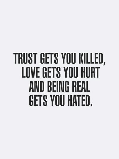 """Trust gets you killed. Love gets you hurt. Being Real gets you hated!"""