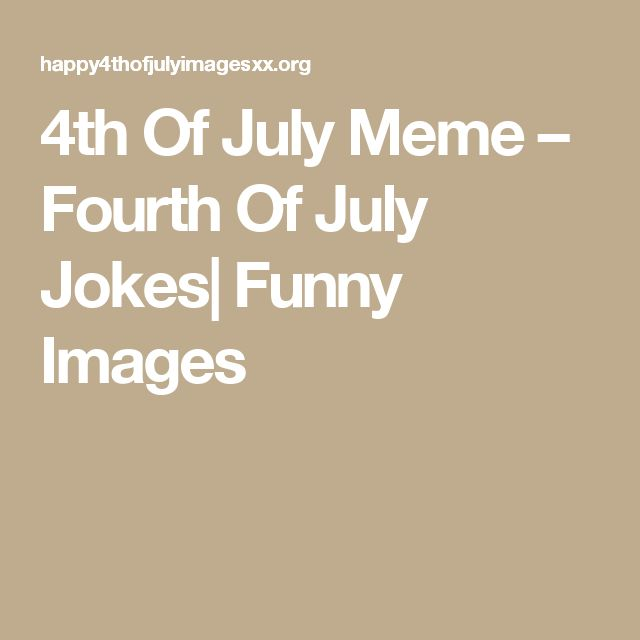 Funny Memes July : Th of july meme fourth jokes funny images