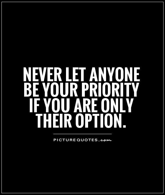 Never let anyone be your priority if you are only their option. Picture Quotes.