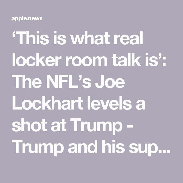 """'This is what real locker room talk is': The NFL's Joe Lockhart levels a shot at Trump - Trump and his supporters had argued that he was merely indulging in """"locker room talk"""" when he said in an """"Access Hollywood"""" video leaked to The Washington Post that, because he was a celebrity, he could """"do anything"""" with women, including """"grab them by the pussy.""""Lockhart added that, in reality, locker room talkinvolves a discussion of inequality and criminal justice reform and other topics."""