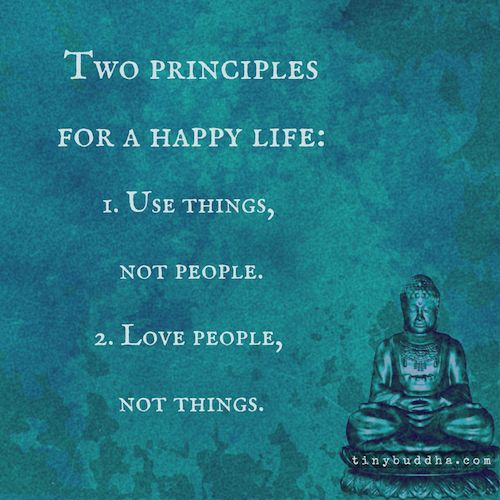 Two principles for a happy life: 1. Use things, not people. 2. Love people, not things.