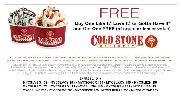 FREE Buy One Like It®, Love It®, or Gotta Have It® and Get One FREE (of equal or lesser value). CUSTOMERS OF PARTICIPATING MY COLD STONE REWARDS STORES IN COLORADO, GUAM, MINNESOTA, WISCONSIN, AND WYOMING SIMPLY PROVIDE YOUR PHONE NUMBER OR EMAIL ADDRESS TO THE CREW MEMBER AT THE TIME OF PURCHASE TO REDEEM THIS OFFER. NOT VALID AT COLD STONE CREAMERY YOGURT BAR LOCATIONS. Valid for Like It® (Sm), Love It® (Reg), or Gotta Have It® (Lg) sizes only. No substitutions. Coupon must be presented…