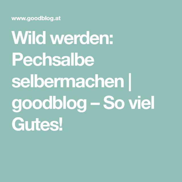 Wild werden: Pechsalbe selbermachen | goodblog – So viel Gutes!