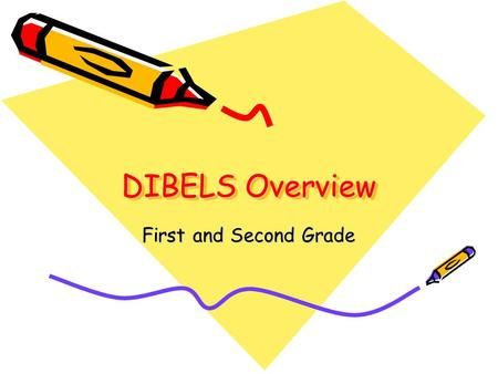 DIBELS Overview First and Second Grade. What is DIBELS?? First and Second Grade Assessments DIBELS Report What can parents do at home?