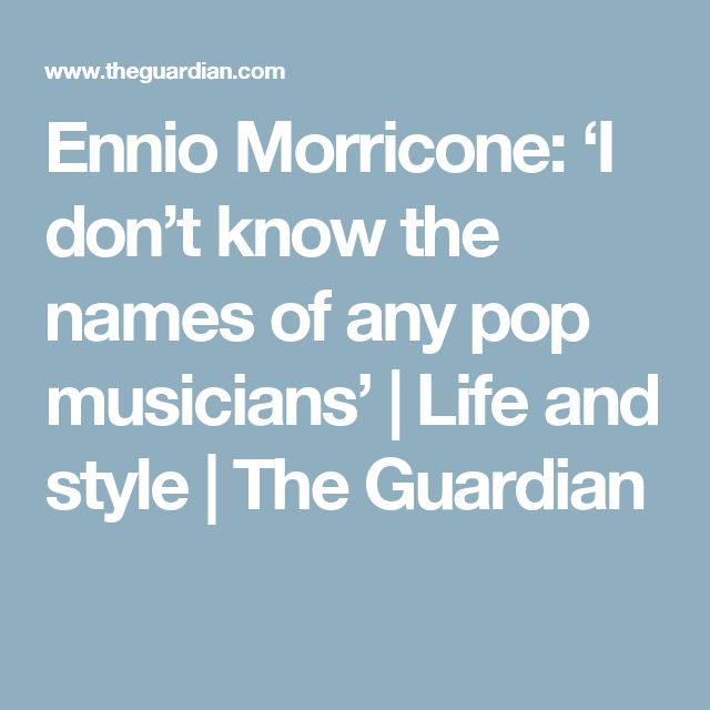 Ennio Morricone: 'I don't know the names of any pop musicians'   Life and style   The Guardian