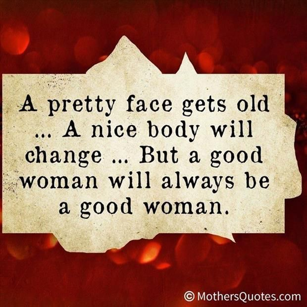 A pretty face gets old... A nice body will change... But a Good Woman will always be a Good Woman.