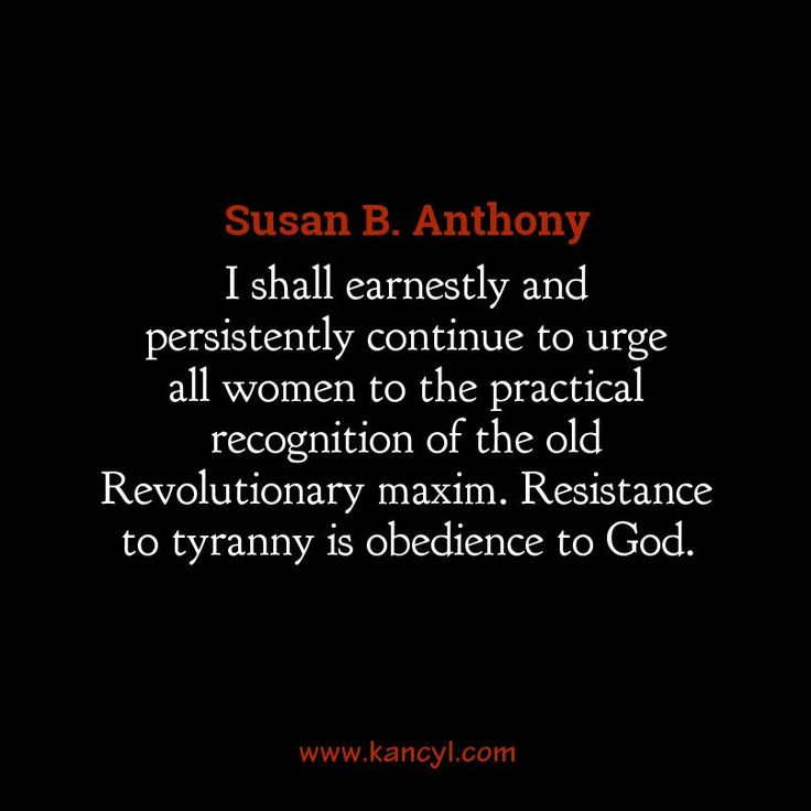 """""""I shall earnestly and persistently continue to urge all women to the practical recognition of the old Revolutionary maxim. Resistance to tyranny is obedience to God."""", Susan B. Anthony"""