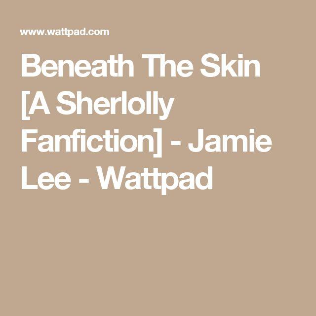 Beneath The Skin [A Sherlolly Fanfiction] - Jamie Lee - Wattpad