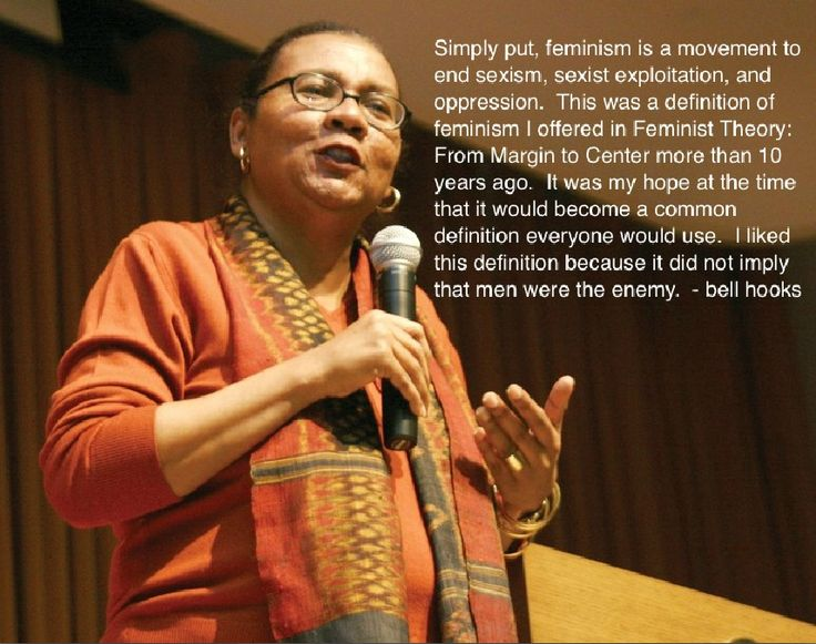 Bell Hooks. Simply put, feminism is a movement to end sexism, sexist exploitation, and oppression. This was a definition of feminism I offered in Feminist Theory: From Margin to Center more than 10 years ago. It was my hope at the time that it would become a common definition everyone would use. I liked this definition because it did not imply that men were the enemy.