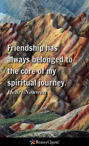 Friendship has always belonged to the core of my spiritual journey. - Henri Nouwen