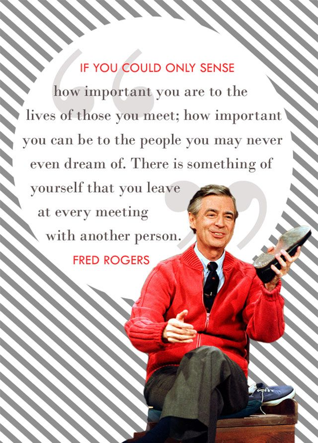 Creative Giants – Fred Rogers: Fred believed children could spot phonies a mile away and that one of the best gifts to be given is your own honest self.