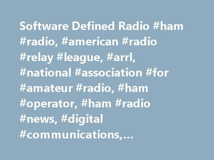 Software Defined Radio #ham #radio, #american #radio #relay #league, #arrl, #national #association #for #amateur #radio, #ham #operator, #ham #radio #news, #digital #communications, #regulatory #information http://kansas.nef2.com/software-defined-radio-ham-radio-american-radio-relay-league-arrl-national-association-for-amateur-radio-ham-operator-ham-radio-news-digital-communications-regulatory-infor/  # Software Defined Radio Introduction Software Defined Radio attempts to place much or most…