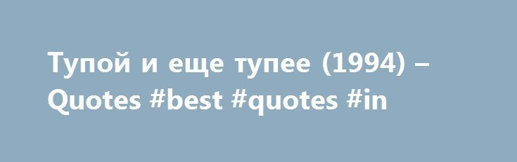 Тупой и еще тупее (1994) – Quotes #best #quotes #in http://quote.remmont.com/%d1%82%d1%83%d0%bf%d0%be%d0%b9-%d0%b8-%d0%b5%d1%89%d0%b5-%d1%82%d1%83%d0%bf%d0%b5%d0%b5-1994-quotes-best-quotes-in/  Quotes Harry Dunne. [ a large bus full of gorgeous women in bikinis pull up beside them and three step out ] Bikini Girl. Hi, guys. We're going on a national bikini tour, and we're looking for two oil boys who can grease us off before each competition. Harry Dunne. You are in luck! There's […]