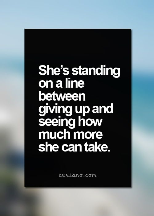 She;s standing on a line between giving up and seeing how much more she can take.