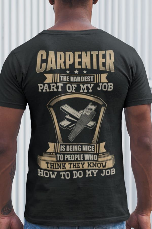 Funny Carpentry Gifts Woodworking Gifts Carpenter Gifts The Hardest Part Of My Job Is Being Nice To Pe In 2020 Carpentry Shirt Woodworking Shirts Carpentry Gifts