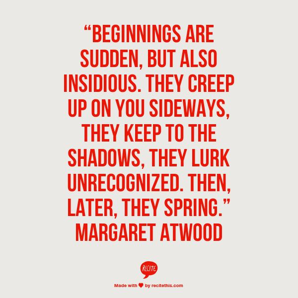 """""""Beginnings are sudden, but also insidious. They creep up on you sideways, they keep to the shadows, they lurk unrecognized. Then, later, they spring."""" Margaret Atwood"""