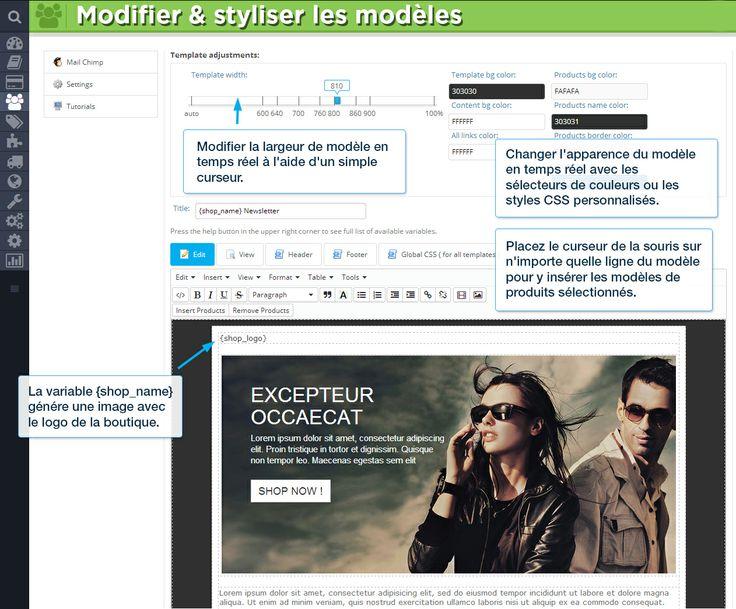 Modifier  styliser les modèles Modifier la largeur de modèle en temps réel à l'aide d'un simple curseur. Changer l'apparence du modèle en temps réel avec les sélecteurs de couleurs ou les styles CSS personnalisés. Placez le curseur de la souris sur n'importe quelle ligne du modèle pour y insérer les modèles de produits sélectionnés. La variable {shop_name} génére une image avec le logo de la boutique.