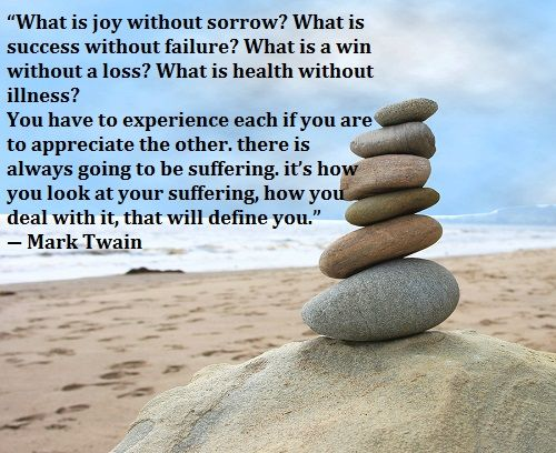 """""""What is joy without sorrow? What is success without failure? What is a win without a loss? What is health without illness? You have to experience each if you are to appreciate the other. there is always going to be suffering. it's how you look at your suffering, how you deal with it, that will define you."""" ― Mark Twain"""