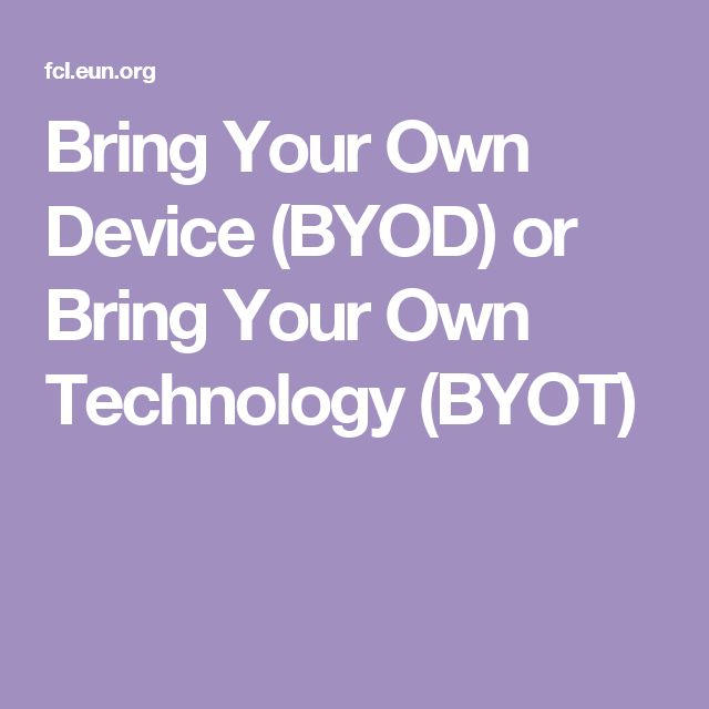 Bring Your Own Device  (BYOD) or Bring Your Own  Technology (BYOT)