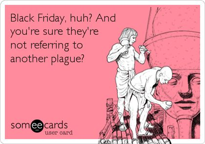 Black Friday, huh? And you're sure they're not referring to another plague?