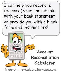 Checking Account Reconciliation Calculator:  This free online calculator will help you to reconcile a bank statement (balance check book) by doing the math for you. Or, if you prefer to reconcile a bank statement manually, the calculator also includes an option for printing out a blank, free bank reconciliation form.