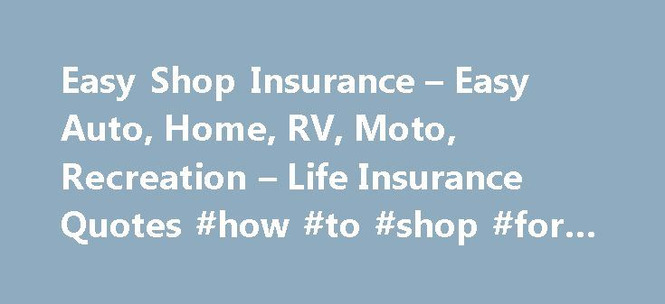 Easy Shop Insurance – Easy Auto, Home, RV, Moto, Recreation – Life Insurance Quotes #how #to #shop #for #insurance http://mississippi.nef2.com/easy-shop-insurance-easy-auto-home-rv-moto-recreation-life-insurance-quotes-how-to-shop-for-insurance/  # Do you ever feel like your just a number? You get signed up for Auto Insurance never to hear from your agent again, unless they want More Money? As time goes by your lifestyle changes, is your insurance changing and adapting with you? When was the…