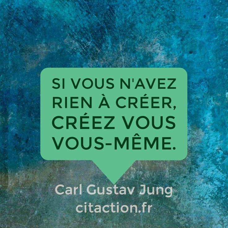 """""""Si vous n'avez rien à créer, créez vous vous-même."""" Carl-Gustav Jung                                                                                                                                                      Plus"""