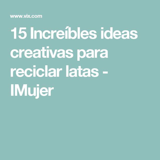 15 Increíbles ideas creativas para reciclar latas - IMujer