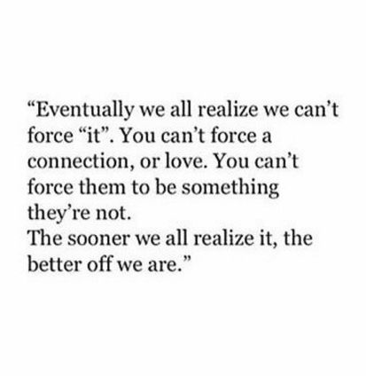 eventually we all realize we can't force 'it.' you can't force a connection, or love. you can't force them to be something they're not. the sooner we all realize it, the better off we are.