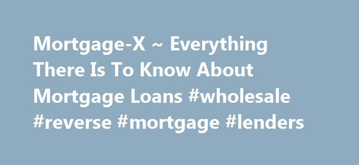 Mortgage-X ~ Everything There Is To Know About Mortgage Loans #wholesale #reverse #mortgage #lenders http://broadband.nef2.com/mortgage-x-everything-there-is-to-know-about-mortgage-loans-wholesale-reverse-mortgage-lenders/  # Looking for the lowest rate? We offer you an easy way to get mortgage rates that are personalized for your specific financial situation and needs, and find the loan that is really best for you within a few mouse clicks. We maintain a large database which contains…