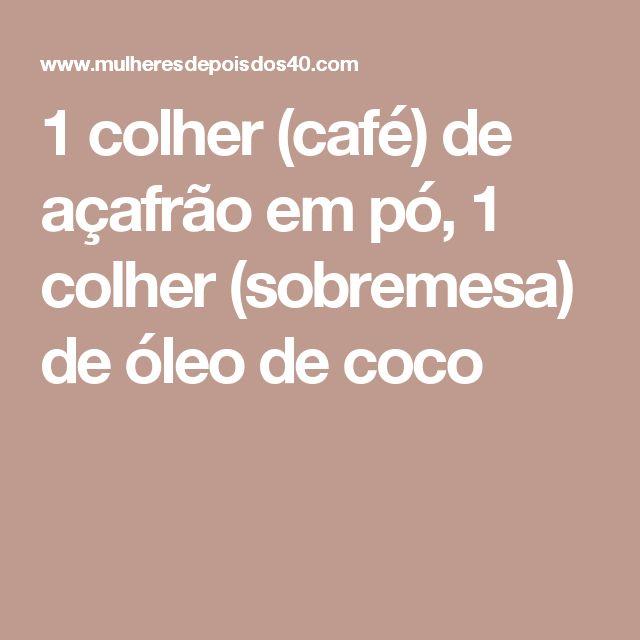 1 colher (café) de açafrão em pó, 1 colher (sobremesa) de óleo de coco