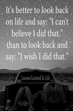 """It's better to look back on life and say I can't believe I did that than to look back and say I wish I had done that""."