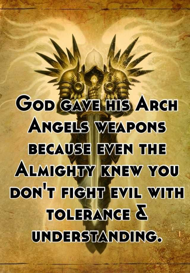 God gave his Arch Angels weapons because even the Almighty knew you don't fight evil with tolerance & understanding.