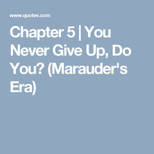 Chapter 5 | You Never Give Up, Do You? (Marauder's Era)