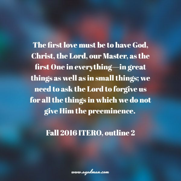 The first love must be to have God, Christ, the Lord, our Master, as the first One in everything—in great things as well as in small things; we need to ask the Lord to forgive us for all the things in which we do not give Him the preeminence. Fall 2016 ITERO, outline 2. More at www.agodman.com