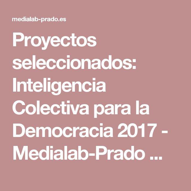 Proyectos seleccionados: Inteligencia Colectiva para la Democracia 2017 - Medialab-Prado Madrid