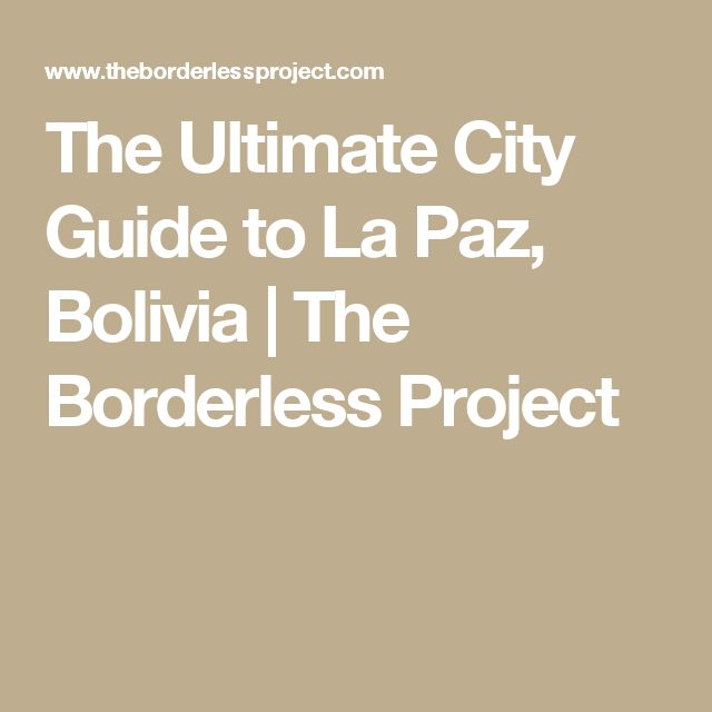The Ultimate City Guide to La Paz, Bolivia | The Borderless Project