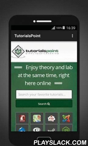 Tutorialspoint  Android App - playslack.com ,  Enjoy full strength of tutorialpoint through your Android Devices. This App gives you easy access on almost 150 high quality tutorials including Ajax, HTML, HTML-5, CSS, XML, GWT, JSF, Perl, Python, Ruby, jQuery, jQueryUI, Bootstrap, JAVA, JSON, AWT, ANT, EJB, Unit, jMeter, JFreeChart, Lucene, Android, iPhone Development, JDBC, MySQL, SQL, SQLite, PostgreSQL, C, C++, C#, Objective C, D, JCL, LISP, MATLAB, Pascal, Tcl/Tk, QC, QTP, Software…
