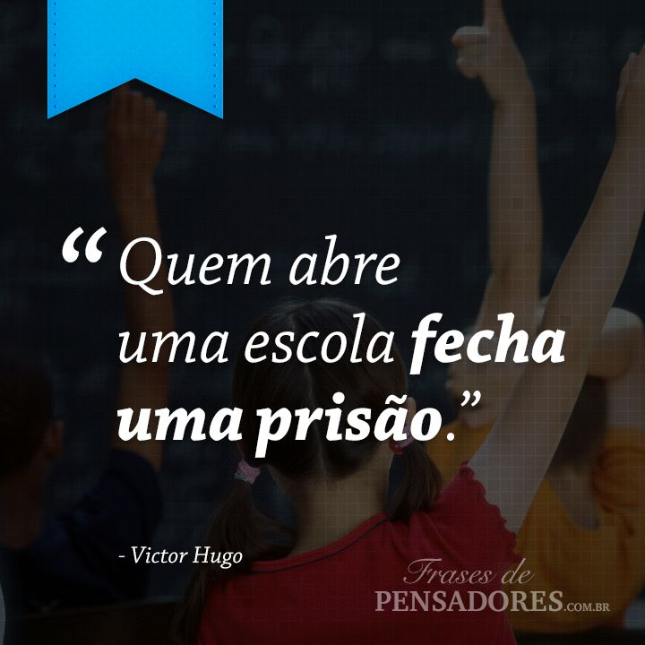 """Frase de Victor Hugo: """"Quem abre uma escola fecha uma prisão.""""... Leia mais no Frases de Pensadores!"""