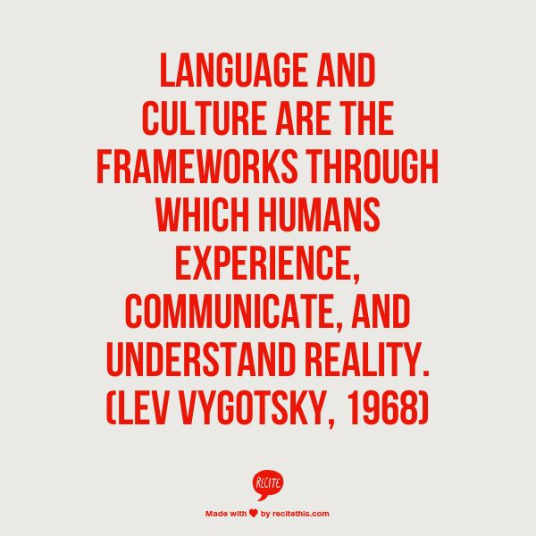 Language and culture are the frameworks through which humans experience, communicate, and understand reality.   (Social Constructivism, Lev Vygotsky, 1968)