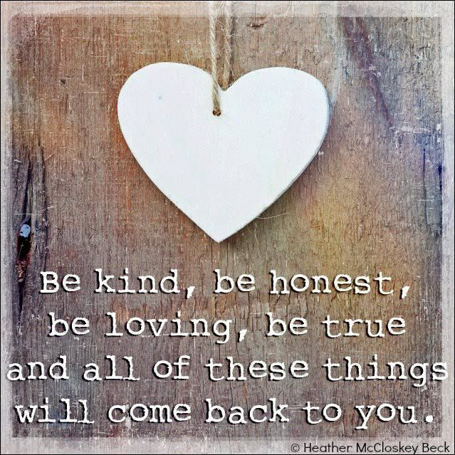 Be kind, be honest, be loving, be true and all of these things will come back to you.