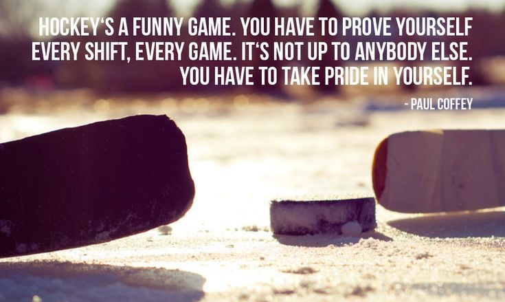 "http://motivational-quotes-for-athletes.com/4-motivational-hockey-quotes-for-athletes/ ""Hockey's a funny game. You have to prove yourself every shift, every game. It's not up to anybody else. You have to take pride in yourself."" – Paul Coffey photo credit: TAZphotos via photopin cc"