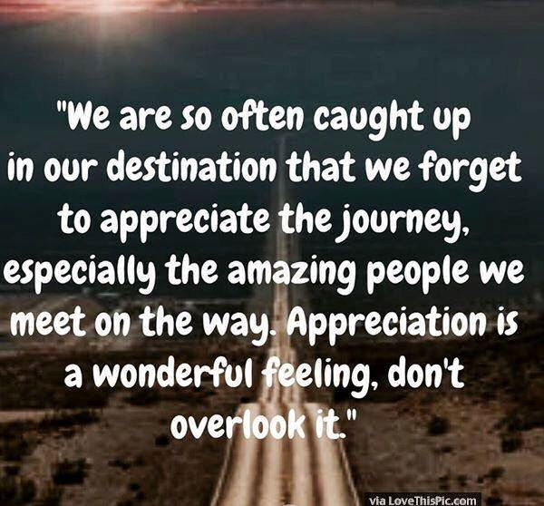 Remember To Appreciate Life And The Amazing People You Meet Along The Way