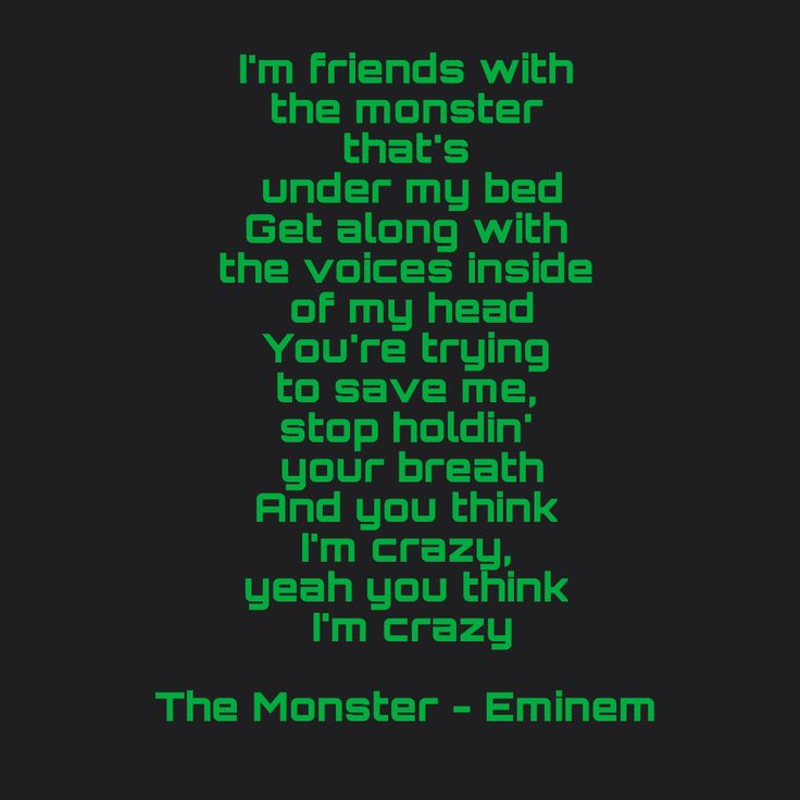 The Monster - Eminem ft Rihanna  I'm friends with the monster that's under my bed Get along with the voices inside of my head You're trying to save me, stop holdin' your breath And you think I'm crazy, yeah you think I'm crazy
