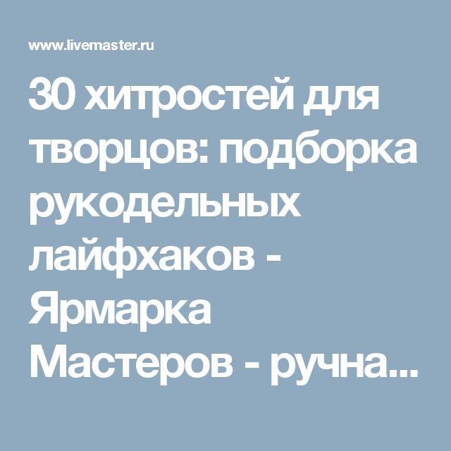 30 хитростей для творцов: подборка рукодельных лайфхаков - Ярмарка Мастеров - ручная работа, handmade
