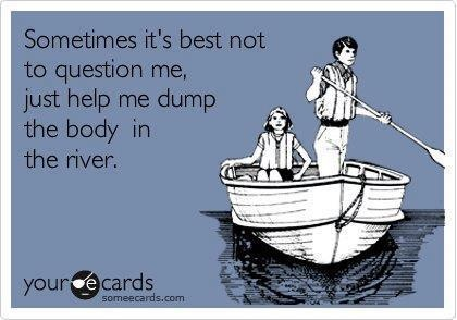 Just help me dump the body......Laugh, Friends, Funny Pics, Helpful Me, The Body, Rivers T-Shirt, Questions, Funny Stuff, Ecards