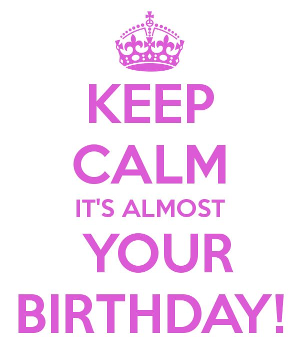 Its Almost Your Birthday Pics | KEEP CALM IT'S ALMOST YOUR BIRTHDAY!