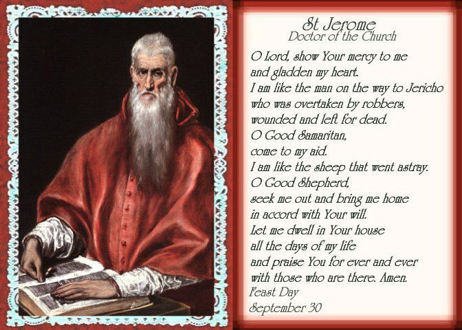 St. Jerome. Born 340-2; died at Bethlehem, 30 September, 420AD. He went to Rome about 360, where he was baptized & became interested in ecclesiastical matters. From Rome he went to Trier, famous for its schools & there began his theological studies. He settled in Antioch. From 374-9 Jerome led an ascetical life in the desert of Chalcis, sw of Antioch. Ordained priest at Antioch, he went to Constantinople (380-81), where a friendship sprang up between him & St. Gregory of Nazianzus.  YBH.